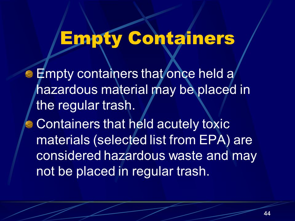 Empty Containers Empty containers that once held a hazardous material may be placed in the regular trash.