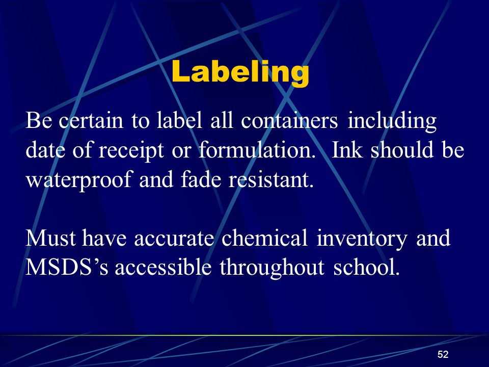 Labeling Be certain to label all containers including date of receipt or formulation. Ink should be waterproof and fade resistant.