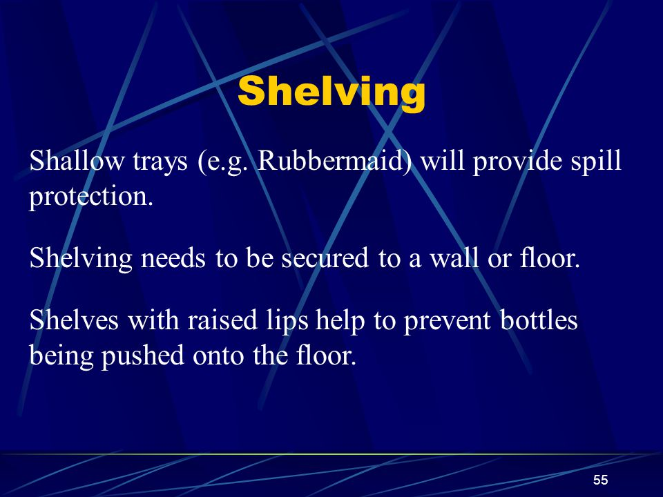 Shelving Shallow trays (e.g. Rubbermaid) will provide spill protection. Shelving needs to be secured to a wall or floor.