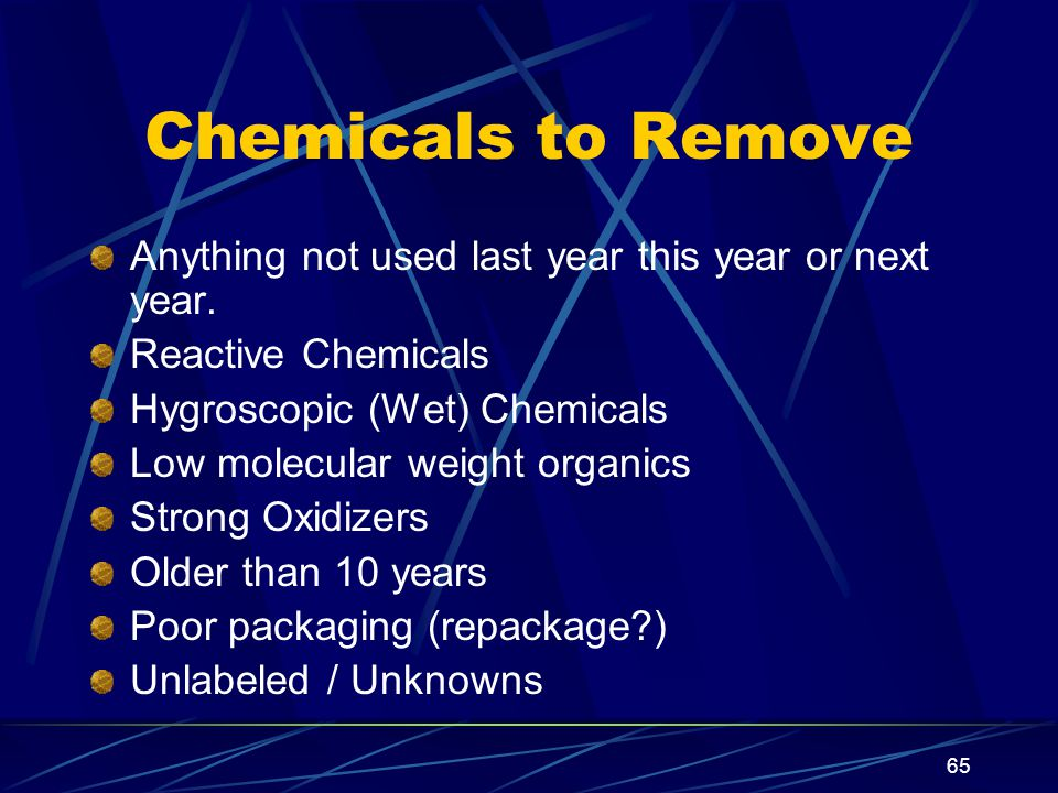 Chemicals to Remove Anything not used last year this year or next year. Reactive Chemicals. Hygroscopic (Wet) Chemicals.