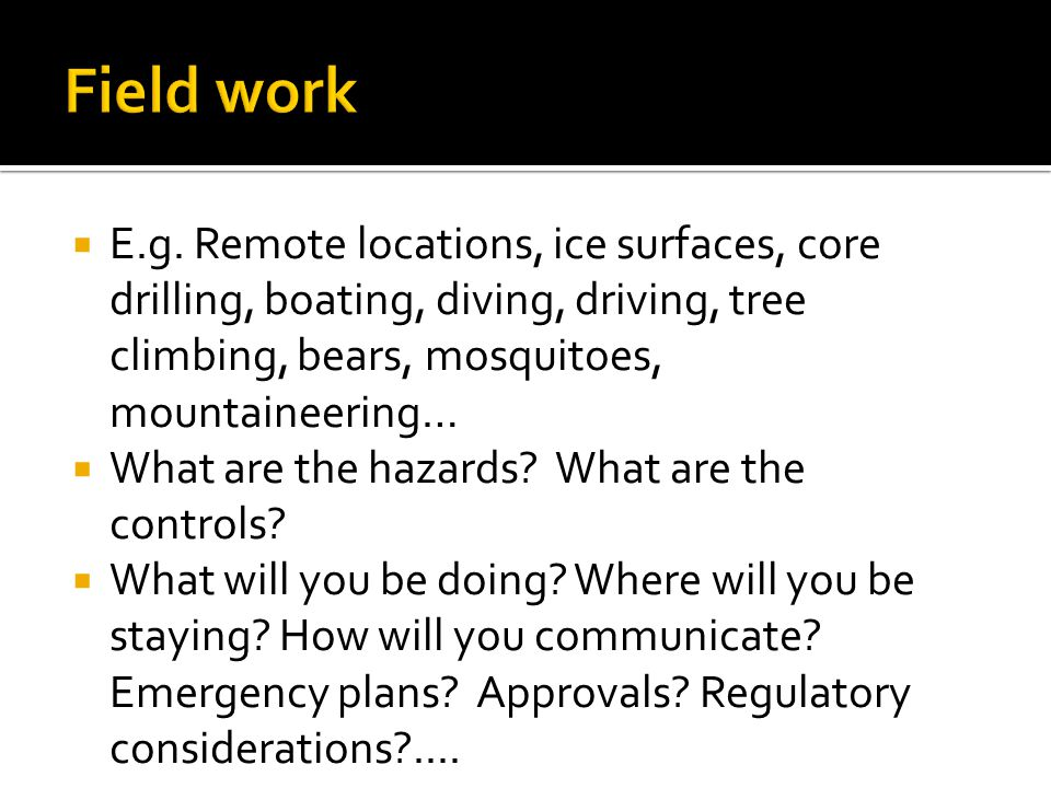 Field work E.g. Remote locations, ice surfaces, core drilling, boating, diving, driving, tree climbing, bears, mosquitoes, mountaineering…
