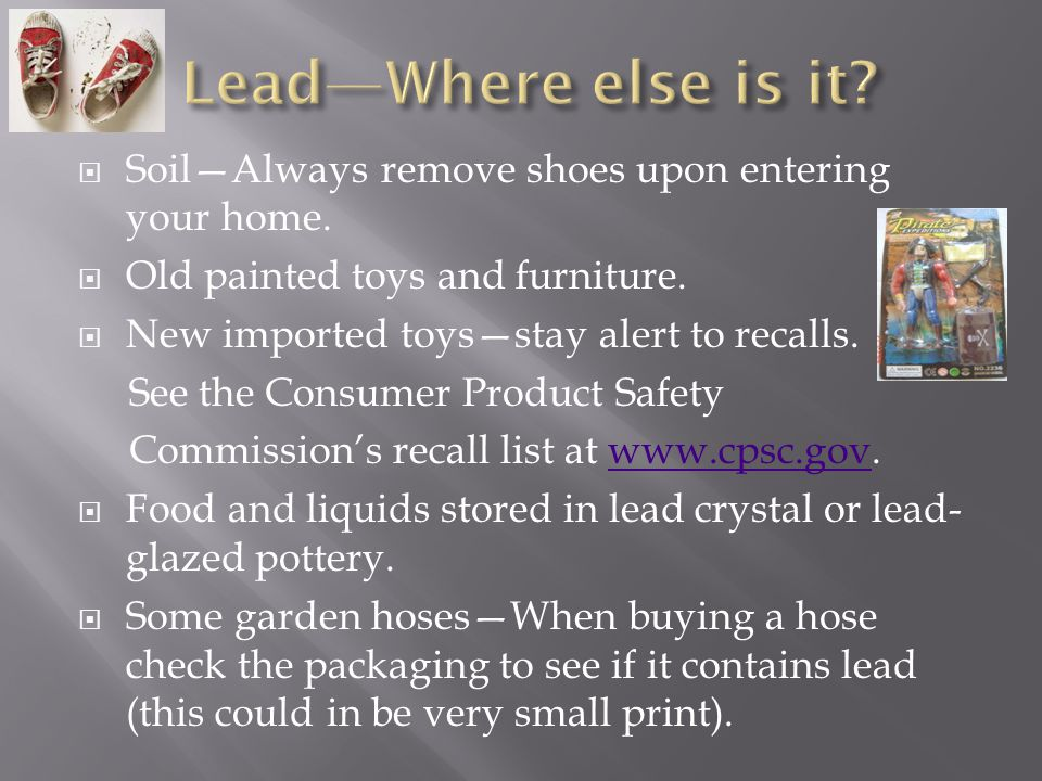 Lead—Where else is it Soil—Always remove shoes upon entering your home. Old painted toys and furniture.