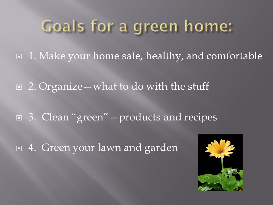 Goals for a green home: 1. Make your home safe, healthy, and comfortable. 2. Organize—what to do with the stuff.