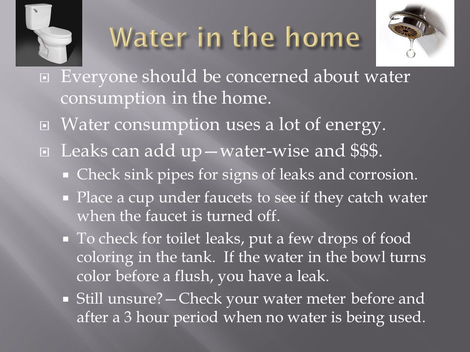 Water in the home Everyone should be concerned about water consumption in the home. Water consumption uses a lot of energy.