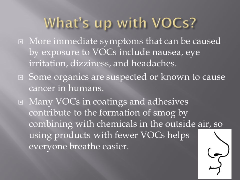 What's up with VOCs More immediate symptoms that can be caused by exposure to VOCs include nausea, eye irritation, dizziness, and headaches.