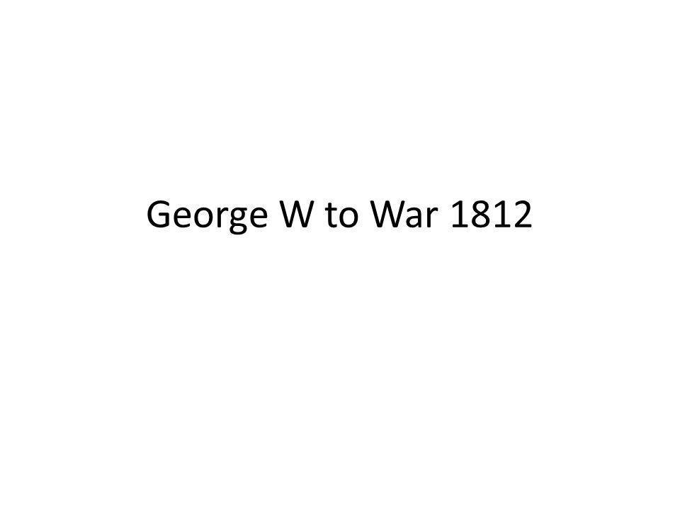 George W to War 1812