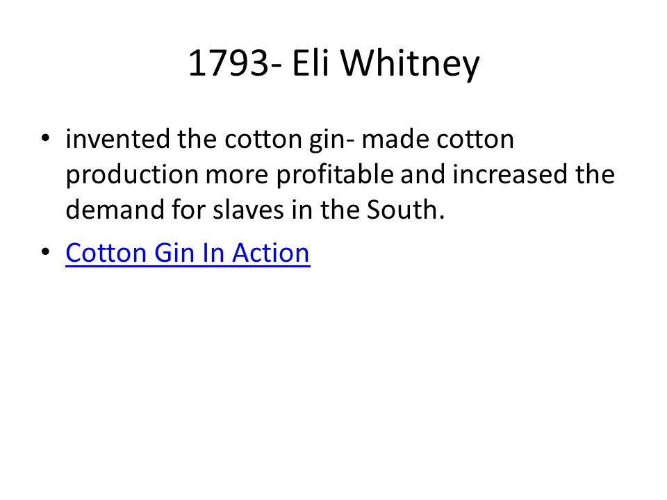 1793- Eli Whitney invented the cotton gin- made cotton production more profitable and increased the demand for slaves in the South.
