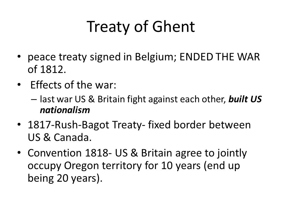 Treaty of Ghent peace treaty signed in Belgium; ENDED THE WAR of 1812.