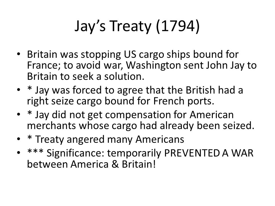 Jay's Treaty (1794) Britain was stopping US cargo ships bound for France; to avoid war, Washington sent John Jay to Britain to seek a solution.