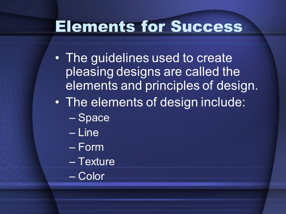 Elements for Success The guidelines used to create pleasing designs are called the elements and principles of design.