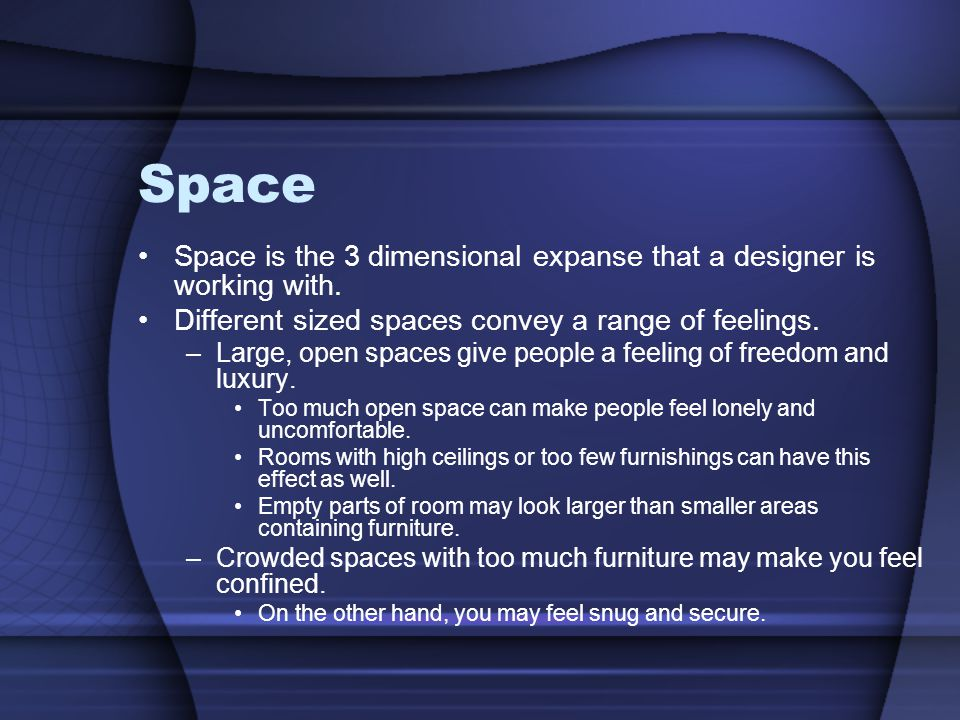 Space Space is the 3 dimensional expanse that a designer is working with. Different sized spaces convey a range of feelings.