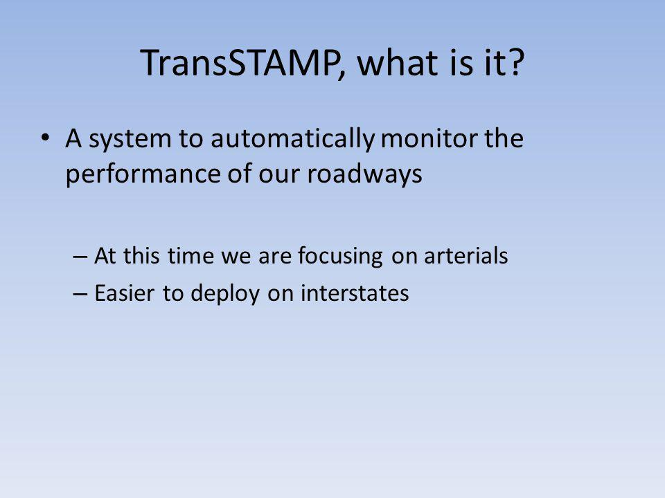 TransSTAMP, what is it A system to automatically monitor the performance of our roadways. At this time we are focusing on arterials.