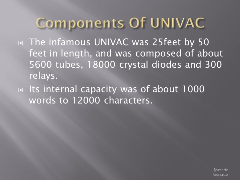 Components Of UNIVAC The infamous UNIVAC was 25feet by 50 feet in length, and was composed of about 5600 tubes, 18000 crystal diodes and 300 relays.