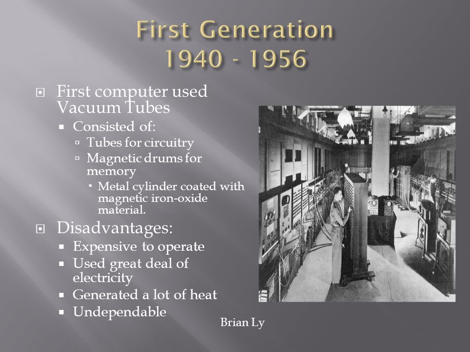 First Generation 1940 - 1956 First computer used Vacuum Tubes