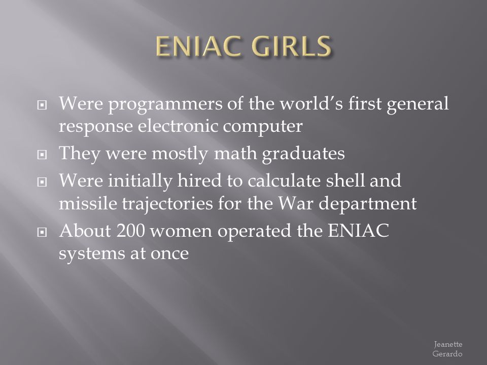ENIAC GIRLS Were programmers of the world's first general response electronic computer. They were mostly math graduates.