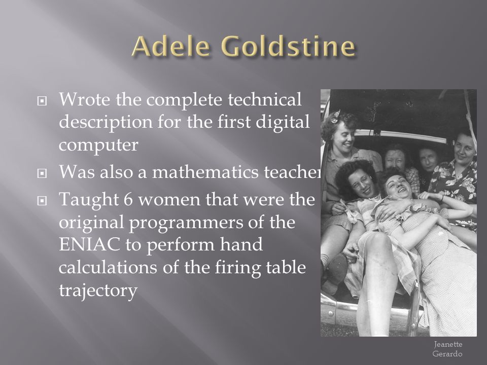 Adele Goldstine Wrote the complete technical description for the first digital computer. Was also a mathematics teacher.