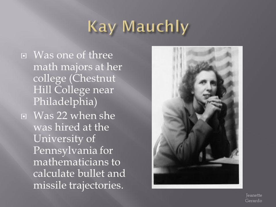 Kay Mauchly Was one of three math majors at her college (Chestnut Hill College near Philadelphia)