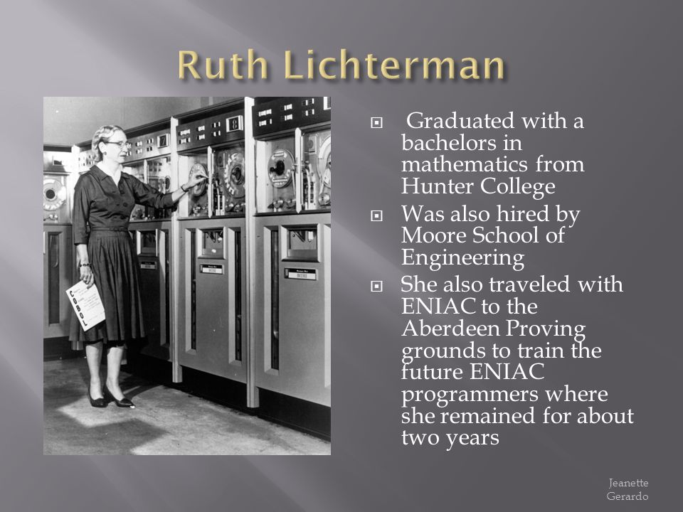 Ruth Lichterman Graduated with a bachelors in mathematics from Hunter College. Was also hired by Moore School of Engineering.