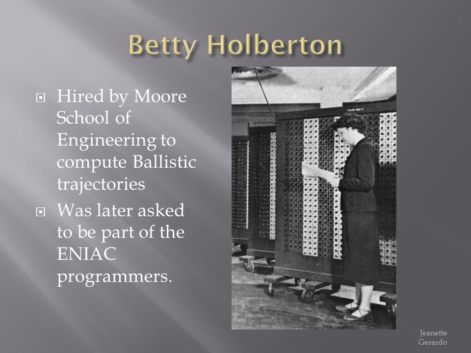 Betty Holberton Hired by Moore School of Engineering to compute Ballistic trajectories. Was later asked to be part of the ENIAC programmers.