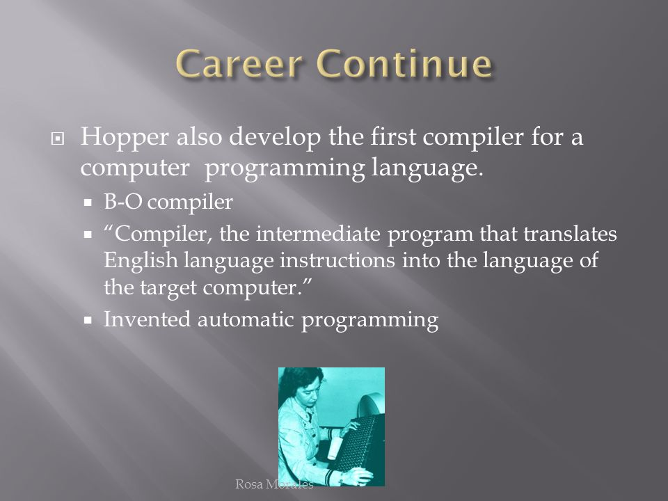 Career Continue Hopper also develop the first compiler for a computer programming language. B-O compiler.