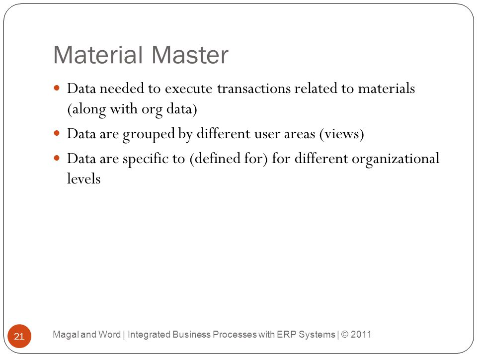 Material Master Data needed to execute transactions related to materials (along with org data) Data are grouped by different user areas (views)