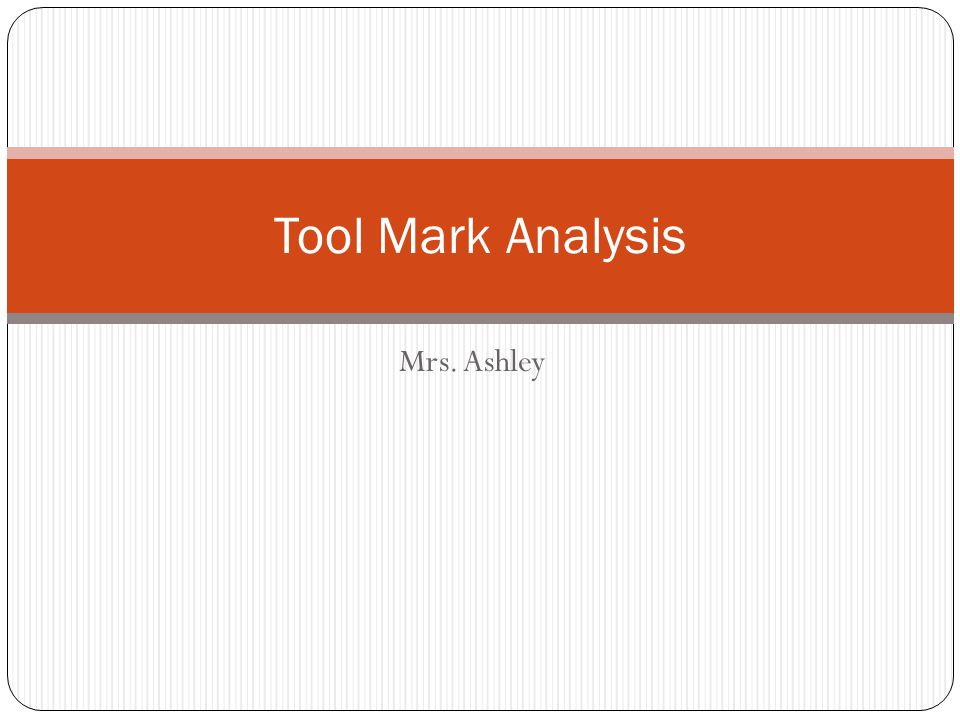 Tool Mark Analysis Mrs. Ashley