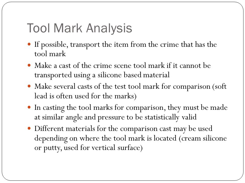 Tool Mark Analysis If possible, transport the item from the crime that has the tool mark.