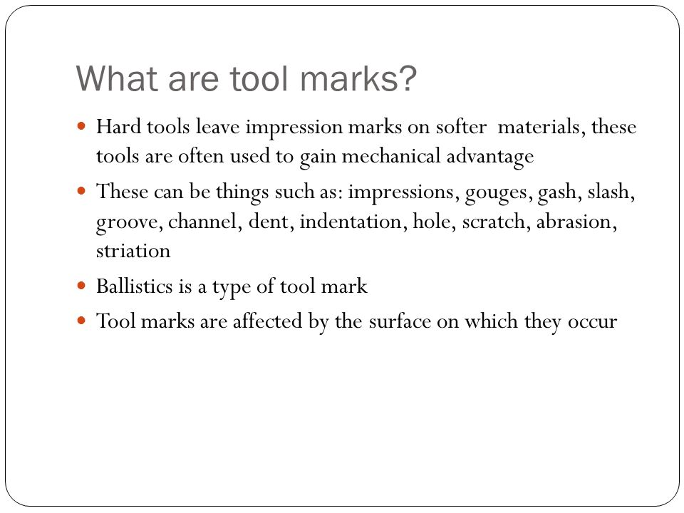 What are tool marks Hard tools leave impression marks on softer materials, these tools are often used to gain mechanical advantage.