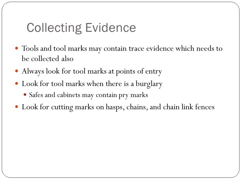 Collecting Evidence Tools and tool marks may contain trace evidence which needs to be collected also.