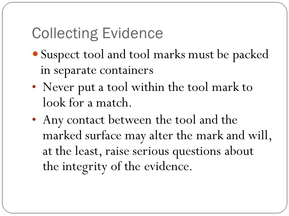 Collecting Evidence Suspect tool and tool marks must be packed in separate containers. Never put a tool within the tool mark to look for a match.