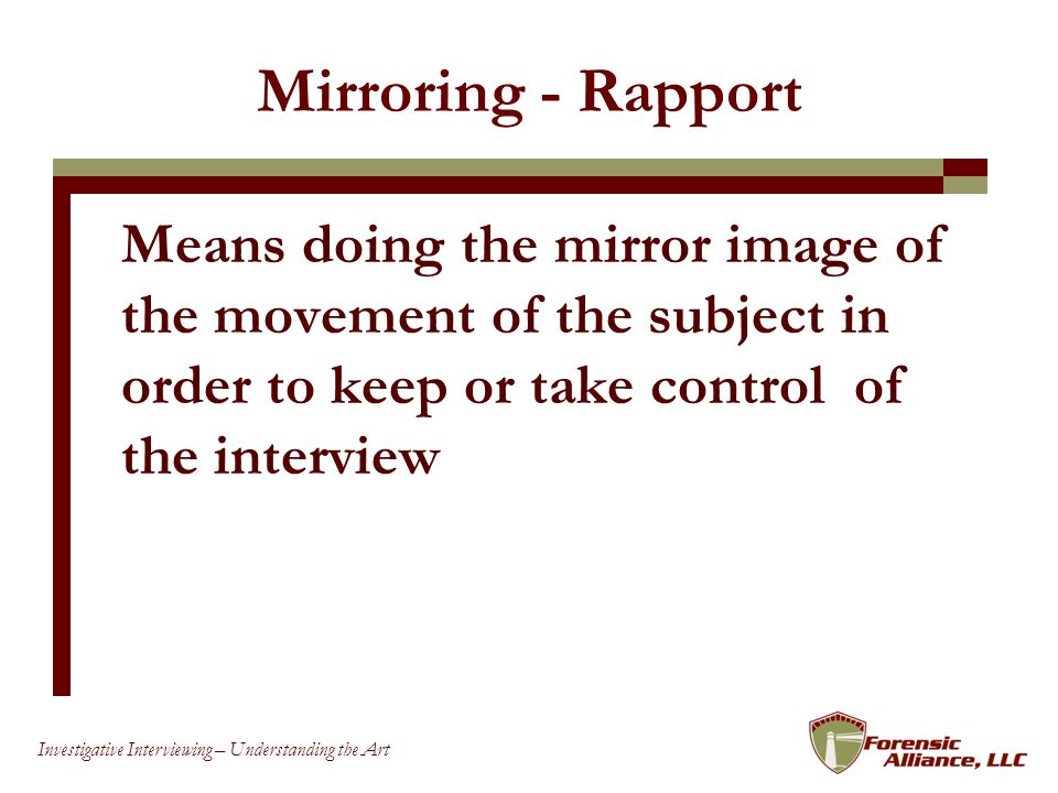 Mirroring - Rapport Means doing the mirror image of the movement of the subject in order to keep or take control of the interview.