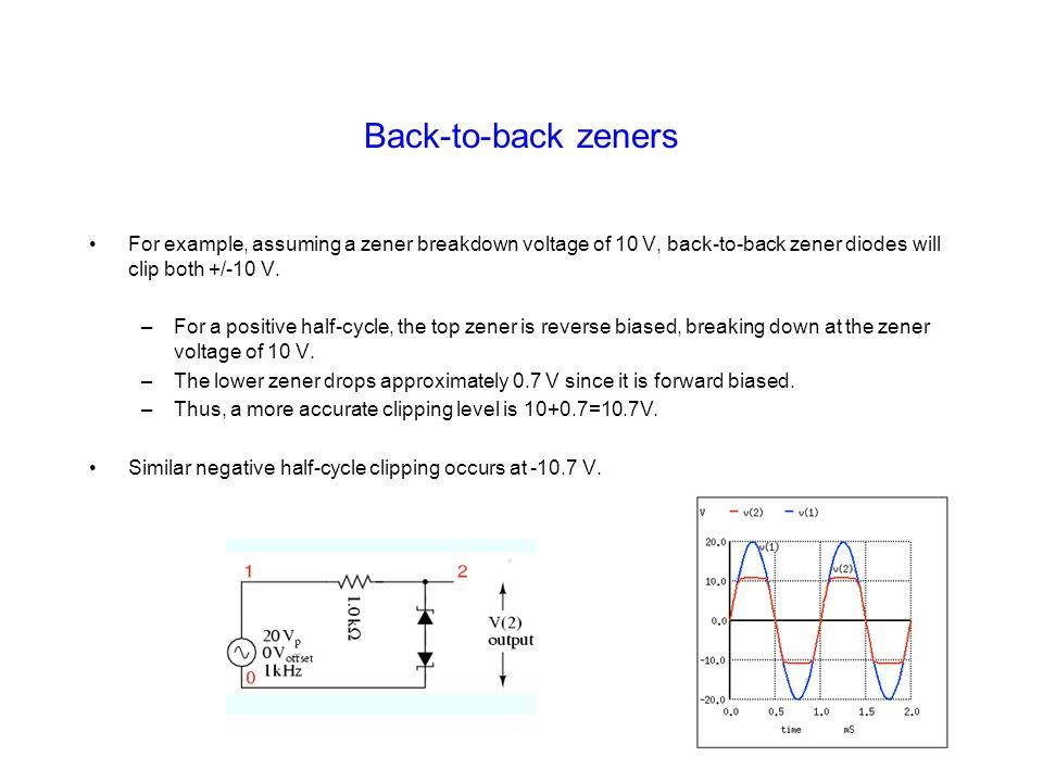 Back-to-back zeners For example, assuming a zener breakdown voltage of 10 V, back-to-back zener diodes will clip both +/-10 V.