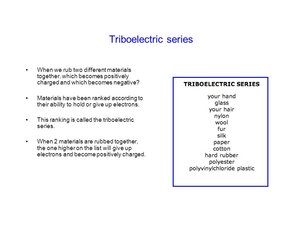 Triboelectric series When we rub two different materials together, which becomes positively charged and which becomes negative