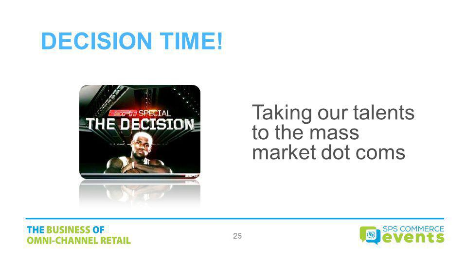 Decision Time! Taking our talents to the mass market dot coms 25
