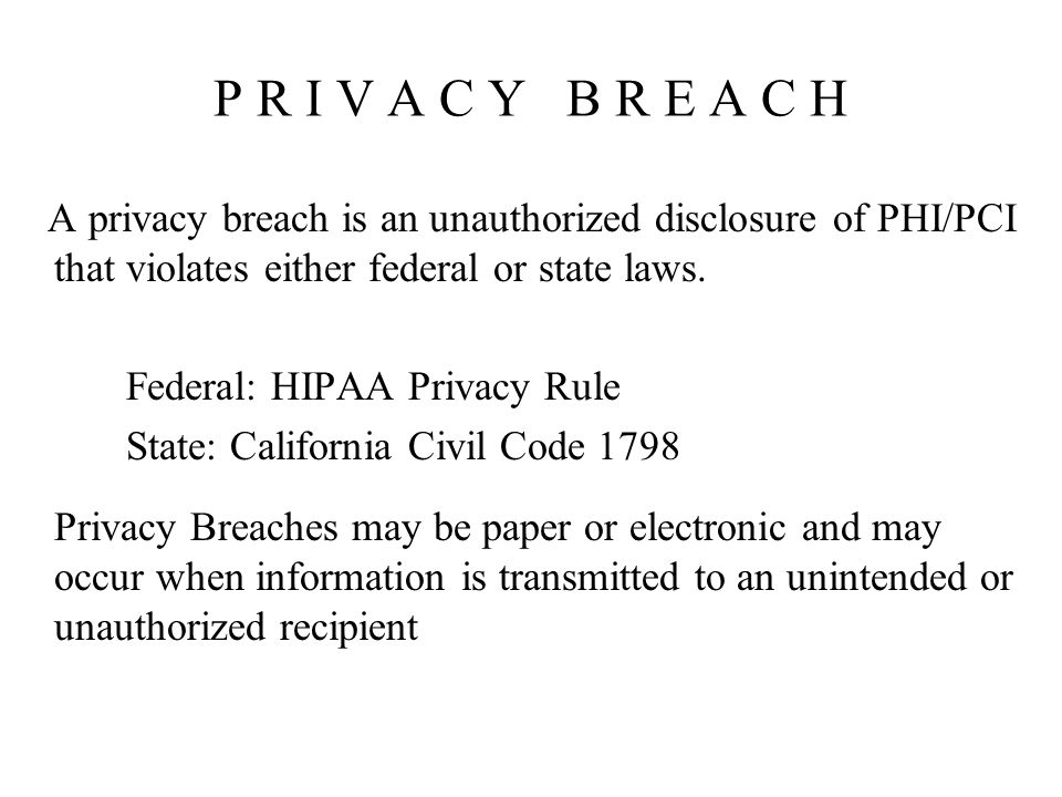 P R I V A C Y B R E A C H A privacy breach is an unauthorized disclosure of PHI/PCI that violates either federal or state laws.