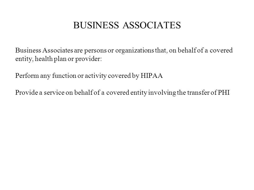 BUSINESS ASSOCIATES Business Associates are persons or organizations that, on behalf of a covered entity, health plan or provider: