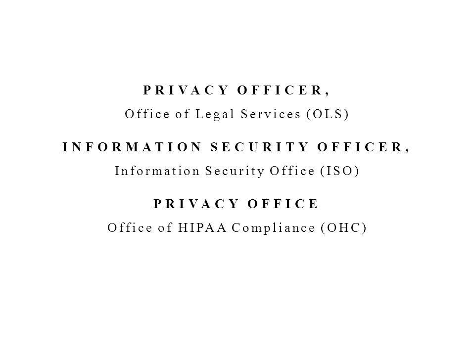 PRIVACY OFFICER, Office of Legal Services (OLS) INFORMATION SECURITY OFFICER, Information Security Office (ISO) PRIVACY OFFICE Office of HIPAA Compliance (OHC)