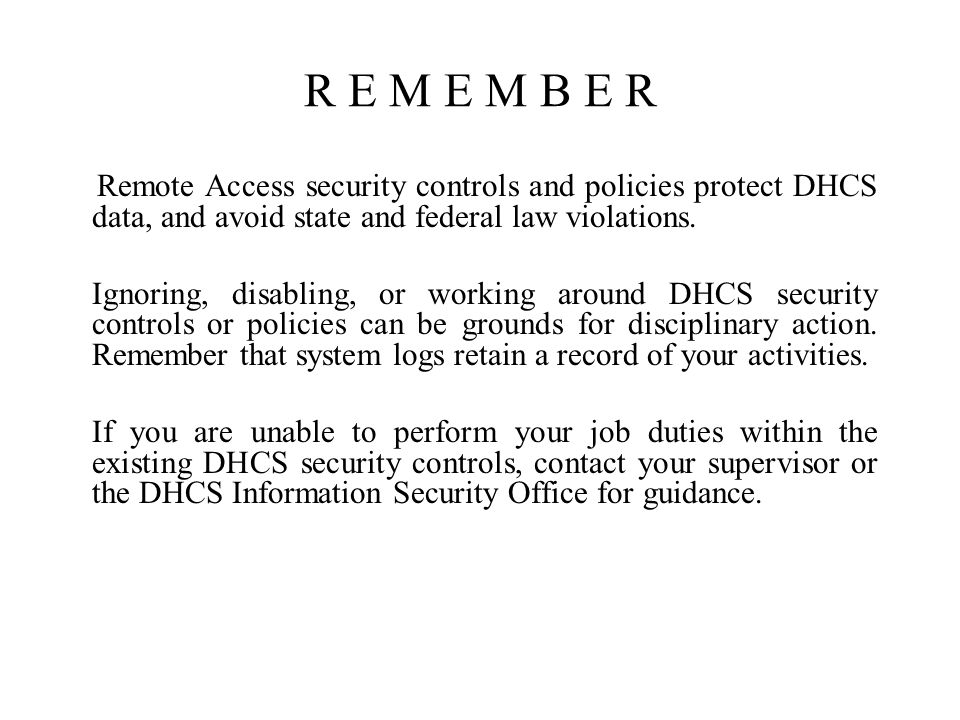 R E M E M B E R Remote Access security controls and policies protect DHCS data, and avoid state and federal law violations.
