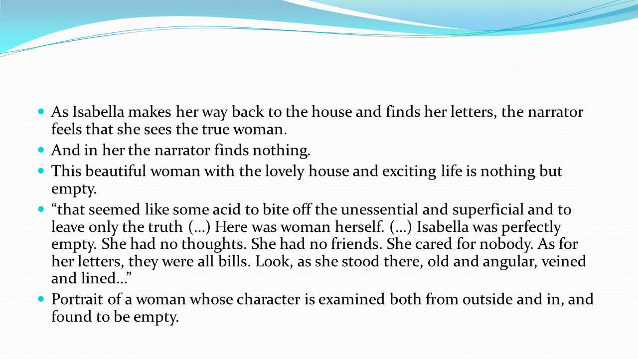 As Isabella makes her way back to the house and finds her letters, the narrator feels that she sees the true woman.