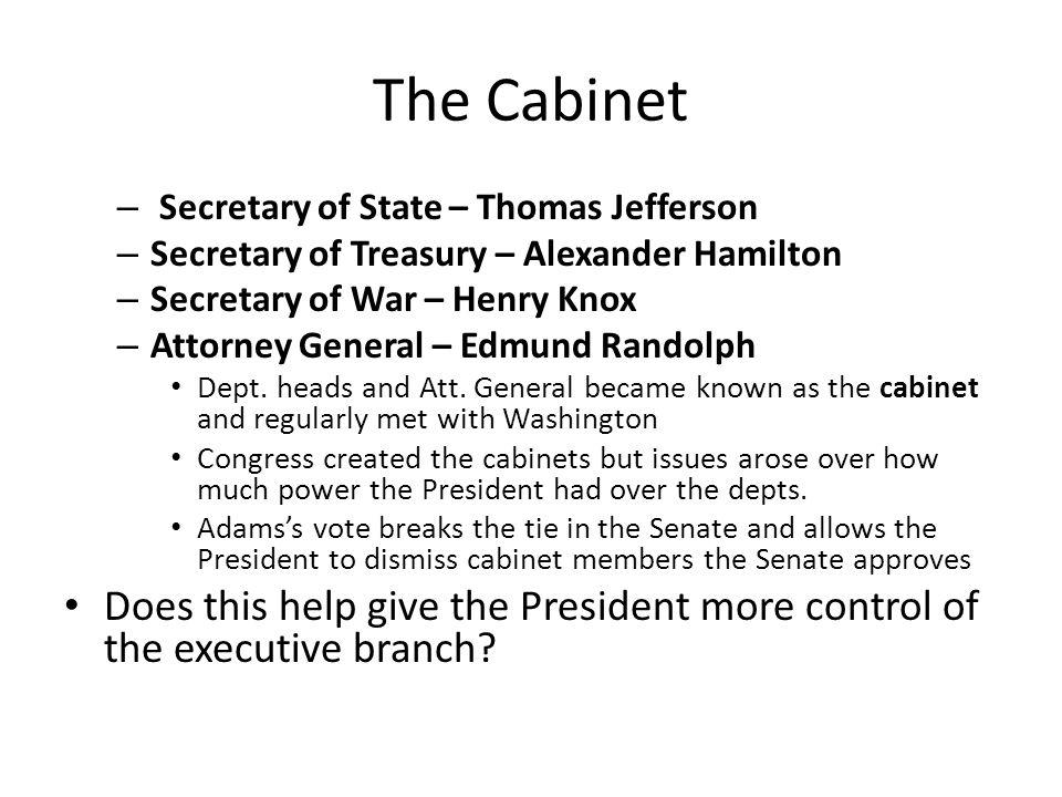 The Cabinet Secretary of State – Thomas Jefferson. Secretary of Treasury – Alexander Hamilton. Secretary of War – Henry Knox.
