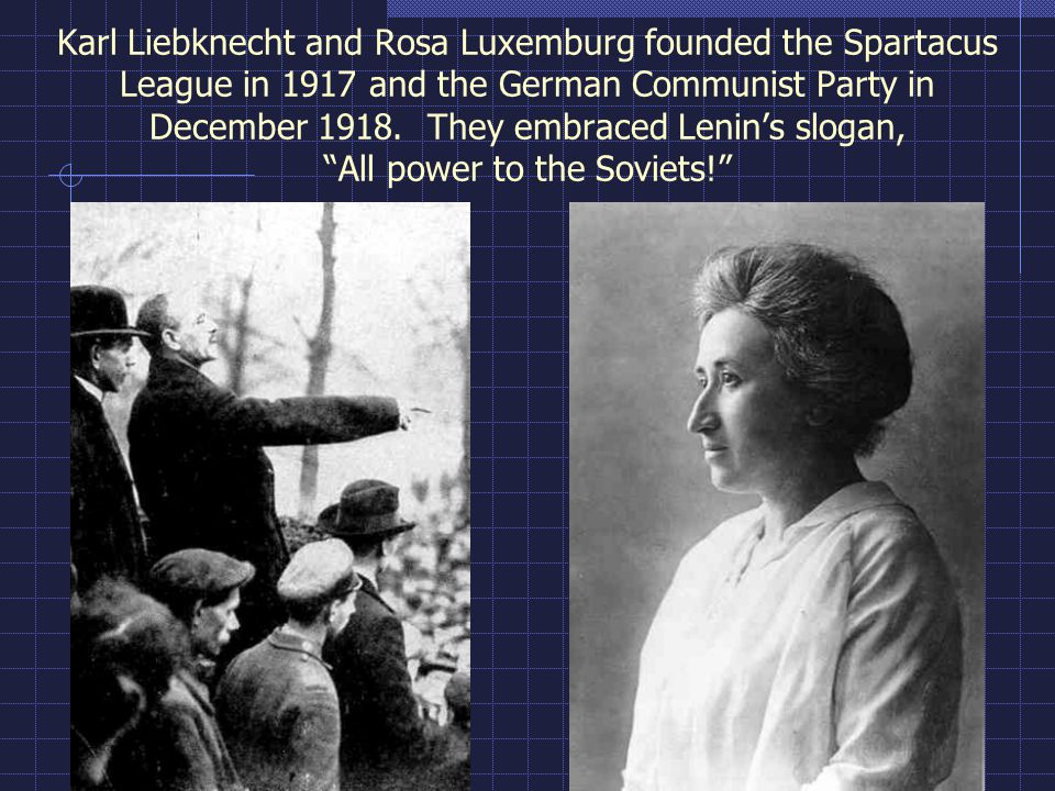 Karl Liebknecht and Rosa Luxemburg founded the Spartacus League in 1917 and the German Communist Party in December 1918. They embraced Lenin's slogan, All power to the Soviets!
