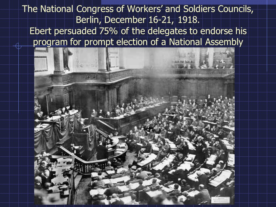 The National Congress of Workers' and Soldiers Councils, Berlin, December 16-21, 1918. Ebert persuaded 75% of the delegates to endorse his program for prompt election of a National Assembly