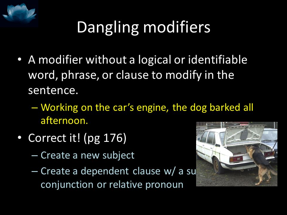 Dangling modifiers A modifier without a logical or identifiable word, phrase, or clause to modify in the sentence.