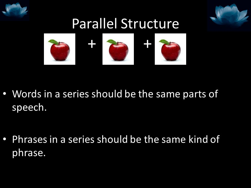 Parallel Structure + + Words in a series should be the same parts of speech.