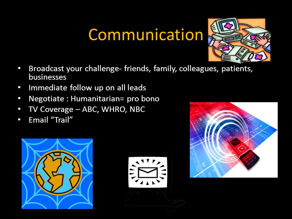 Communication Broadcast your challenge- friends, family, colleagues, patients, businesses. Immediate follow up on all leads.