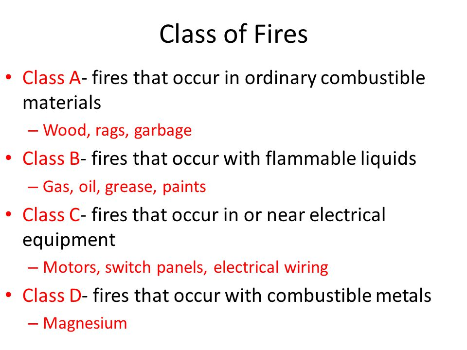Class of Fires Class A- fires that occur in ordinary combustible materials. Wood, rags, garbage. Class B- fires that occur with flammable liquids.