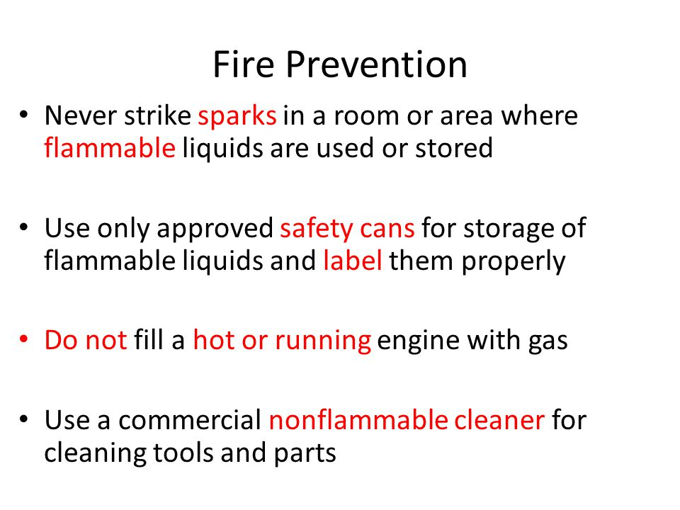 Fire Prevention Never strike sparks in a room or area where flammable liquids are used or stored.