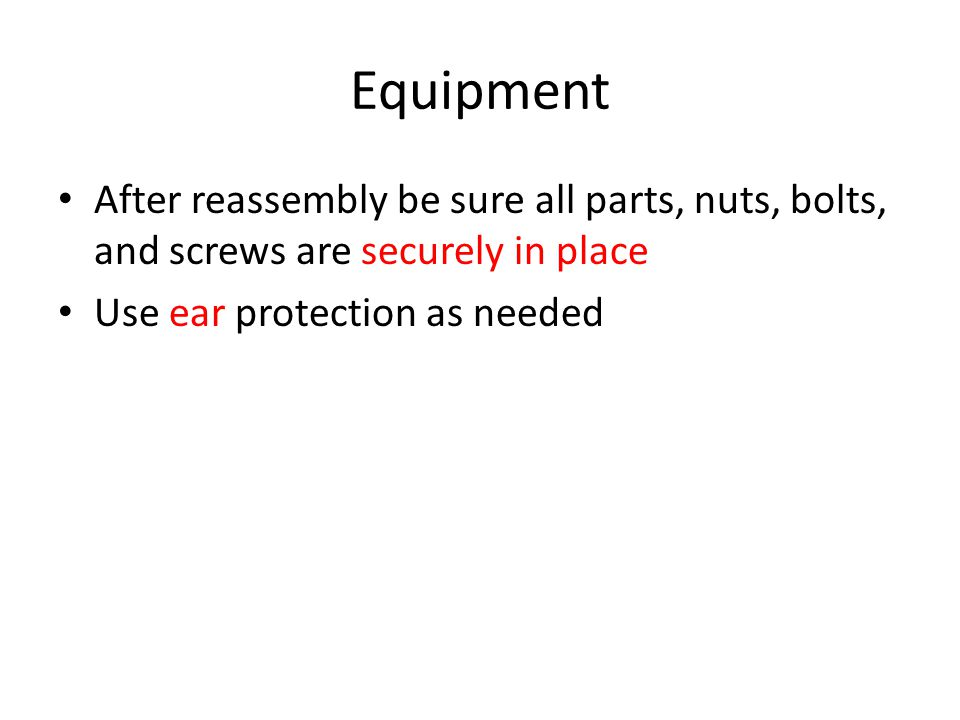 Equipment After reassembly be sure all parts, nuts, bolts, and screws are securely in place.