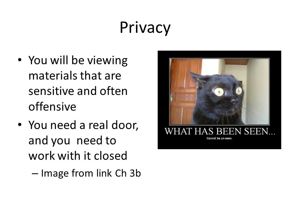 Privacy You will be viewing materials that are sensitive and often offensive. You need a real door, and you need to work with it closed.