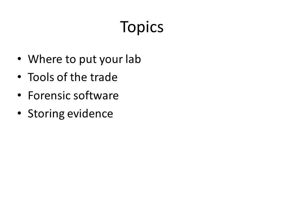 Topics Where to put your lab Tools of the trade Forensic software